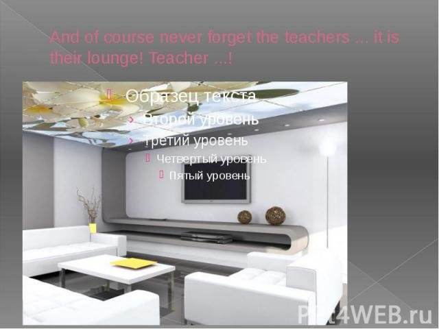And of course never forget the teachers ... it is their lounge! Teacher ...!