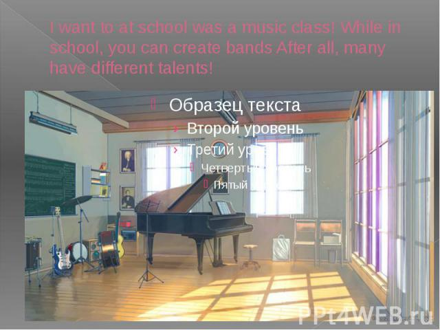 I want to at school was a music class! While in school, you can create bands After all, many have different talents!