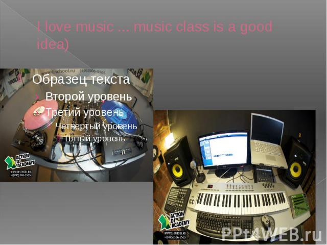 I love music ... music class is a good idea)