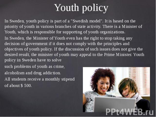 """Youth policy In Sweden, youth policy is part of a """"Swedish model"""". It is based on the priority of youth in various branches of state activity. There is a Minister of Youth, which is responsible for supporting of youth organizations. In Swe…"""