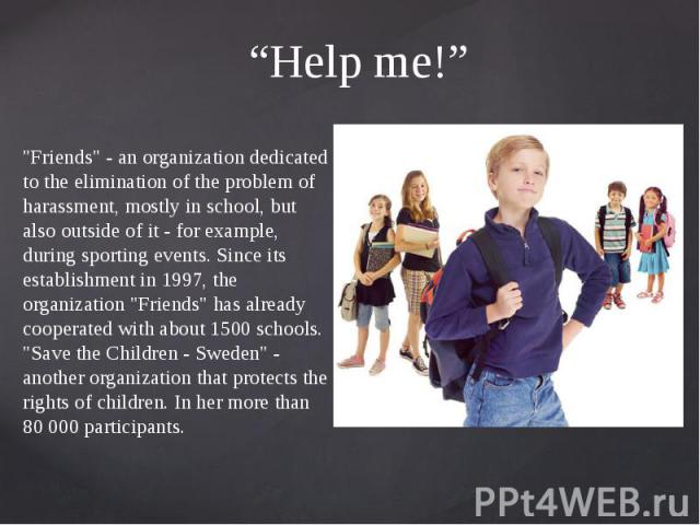 """Help me!"" ""Friends"" - an organization dedicated to the elimination of the problem of harassment, mostly in school, but also outside of it - for example, during sporting events. Since its establishment in 1997, the organization ""Frien…"