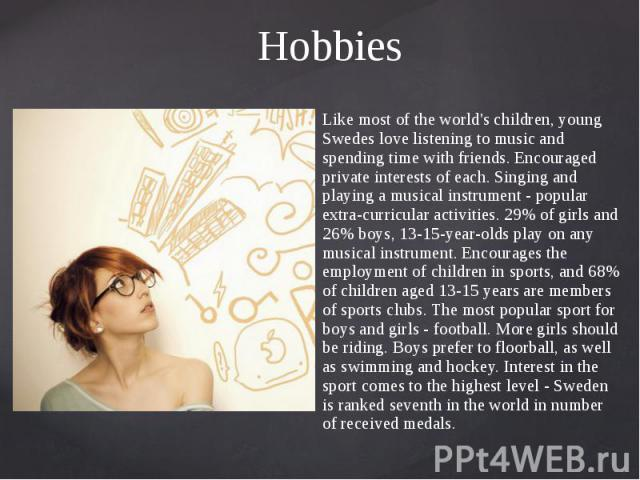 Hobbies Like most of the world's children, young Swedes love listening to music and spending time with friends. Encouraged private interests of each. Singing and playing a musical instrument - popular extra-curricular activities. 29% of girls and 26…