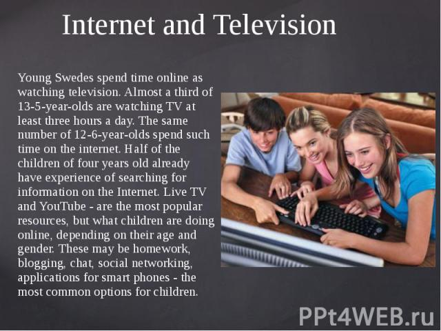 Internet and Television Young Swedes spend time online as watching television. Almost a third of 13-5-year-olds are watching TV at least three hours a day. The same number of 12-6-year-olds spend such time on the internet. Half of the children of fo…