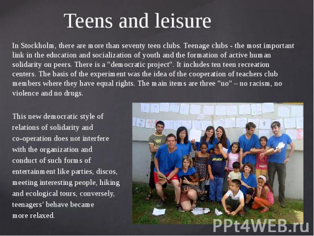 """Teens and leisure In Stockholm, there are more than seventy teen clubs. Teenage clubs - the most important link in the education and socialization of youth and the formation of active human solidarity on peers. There is a """"democratic project&qu…"""