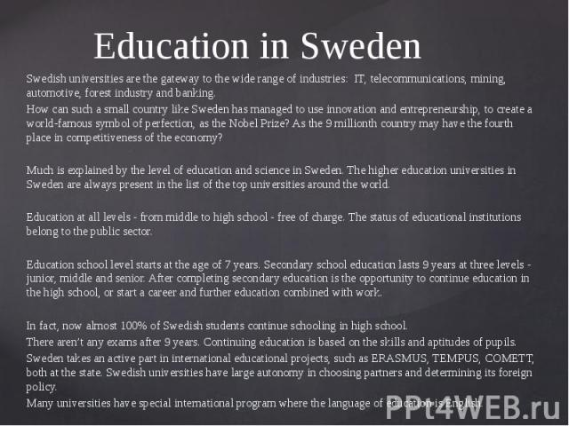 Education in Sweden Swedish universities are the gateway to the wide range of industries: IT, telecommunications, mining, automotive, forest industry and banking. How can such a small country like Sweden has managed to use innovation and entrepreneu…