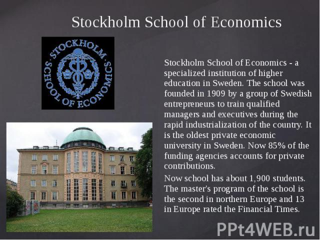 Stockholm School of Economics Stockholm School of Economics - a specialized institution of higher education in Sweden. The school was founded in 1909 by a group of Swedish entrepreneurs to train qualified managers and executives during the rapid ind…
