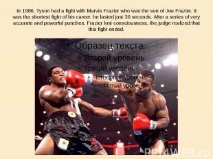 In 1986, Tyson had a fight with Marvis Frazier who was the son of Joe Frazier. I
