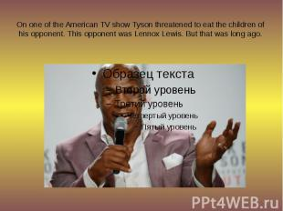 On one of the American TV show Tyson threatened to eat the children of his oppon
