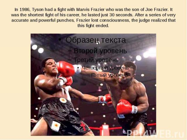 In 1986, Tyson had a fight with Marvis Frazier who was the son of Joe Frazier. It was the shortest fight of his career, he lasted just 30 seconds. After a series of very accurate and powerful punches, Frazier lost consciousness, the judge realized t…