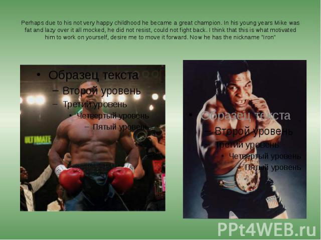 Perhaps due to his not very happy childhood he became a great champion. In his young years Mike was fat and lazy over it all mocked, he did not resist, could not fight back. I think that this is what motivated him to work on yourself, desire me to m…