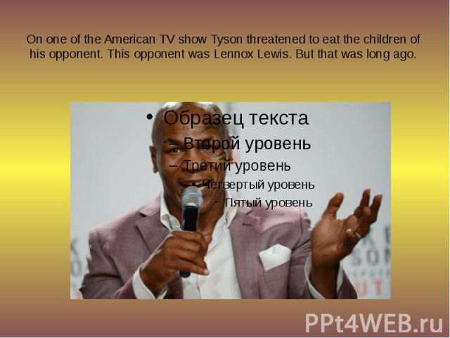 On one of the American TV show Tyson threatened to eat the children of his opponent. This opponent was Lennox Lewis. But that was long ago.