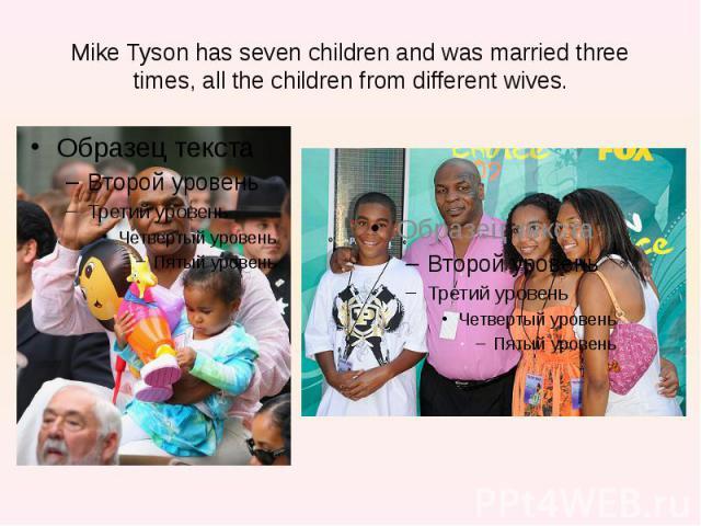 Mike Tyson has seven children and was married three times, all the children from different wives.
