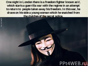One night in London there is a freedom fighter known as V, which starts a guerri