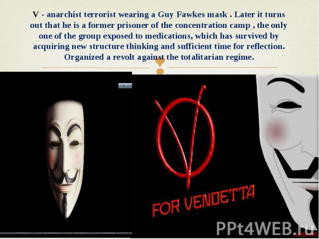 V - anarchist terrorist wearing a Guy Fawkes mask . Later it turns out that he is a former prisoner of the concentration camp , the only one of the group exposed to medications, which has survived by acquiring new structure thinking and sufficient t…
