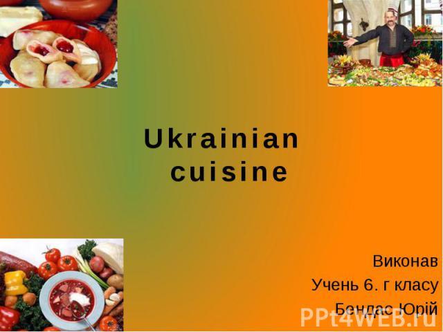 Ukrainian cuisine Виконав Учень 6. г класу Бендас Юрій