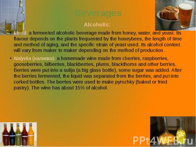 Beverages Alcoholic: Mead:a fermented alcoholic beverage made from honey, water, and yeast. Its flavour depends on the plants frequented by the honeybees, the length of time and method of aging, and the specific strain of yeast used. Its alcoh…