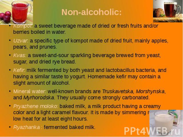 Non-alcoholic: Kompot: a sweet beverage made of dried or fresh fruits and/or berries boiled in water. Uzvar: a specific type of kompot made of dried fruit, mainly apples, pears, and prunes. Kvas: a sweet-and-sour sparkling beverage brewed from yeast…