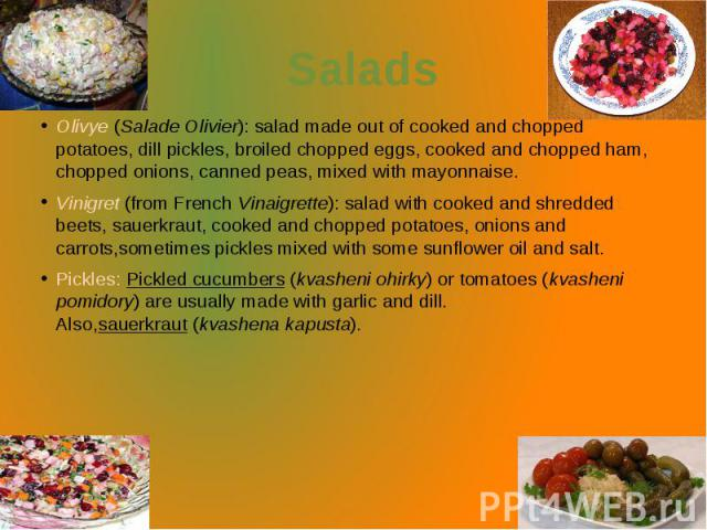 Salads Olivye(Salade Olivier): salad made out of cooked and chopped potatoes, dill pickles, broiled chopped eggs, cooked and chopped ham, chopped onions, canned peas, mixed with mayonnaise. Vinigret(from FrenchVinaigrette): salad w…