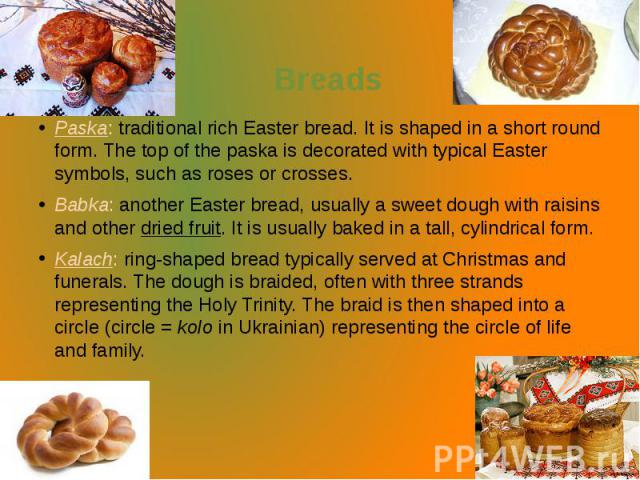 Breads Paska: traditional rich Easter bread. It is shaped in a short round form. The top of the paska is decorated with typical Easter symbols, such as roses or crosses. Babka: another Easter bread, usually a sweet dough with raisins and other…