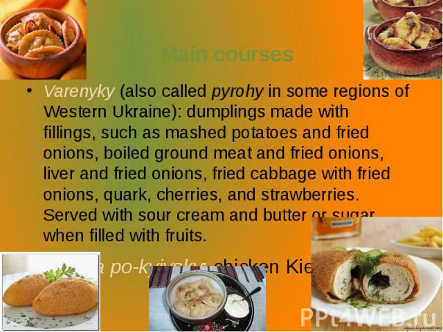 Main courses Varenyky(also calledpyrohyin some regions of Western Ukraine): dumplings made with fillings,such as mashed potatoes and fried onions, boiled ground meat and fried onions, liver and fried onions, fried cabbage wit…