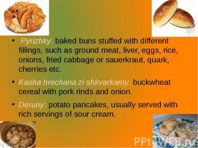 Pyrizhky: baked buns stuffed with different fillings, such as ground meat, liver, eggs, rice, onions, fried cabbage or sauerkraut, quark, cherries etc. Kashahrechana zi shkvarkamy: buckwheat cereal withpork rindsandonion. Der…