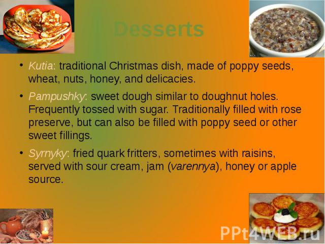 Desserts Kutia: traditionalChristmasdish, made of poppy seeds, wheat, nuts, honey, and delicacies. Pampushky: sweet dough similar to doughnut holes. Frequently tossed withsugar. Traditionally filled with rose preserve, but can also…