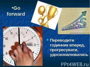 Go forward Переводити годинник вперед, прогресувати, удосконалюватись