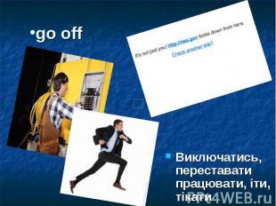 go off Виключатись, переставати працювати, іти, тікати