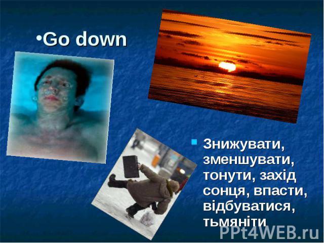 Go down Знижувати, зменшувати, тонути, захід сонця, впасти, відбуватися, тьмяніти