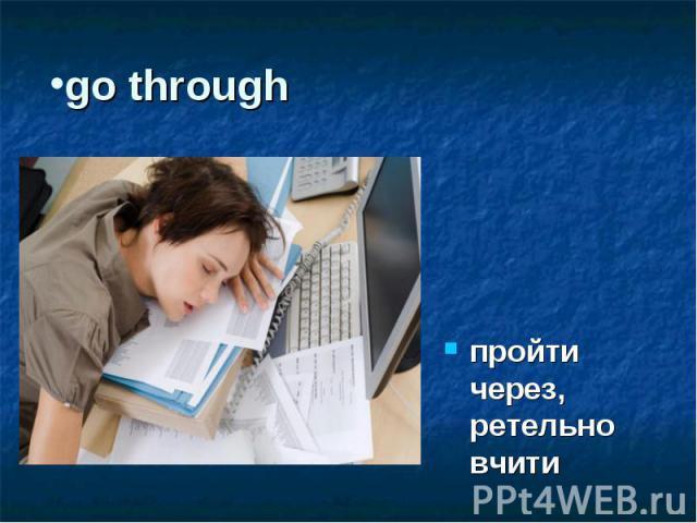 go through пройти через, ретельно вчити