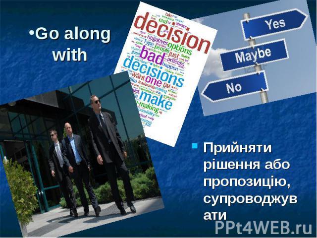 Go along with Прийняти рішення або пропозицію, супроводжувати