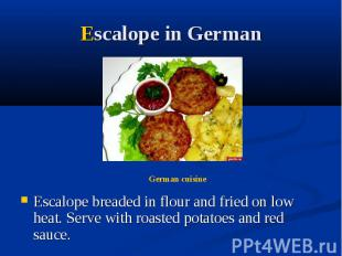 Escalope in German Escalope breaded in flour and fried on low heat. Serve with r