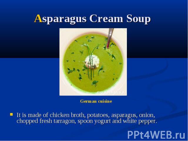 Asparagus Cream Soup It is made of chicken broth, potatoes, asparagus, onion, chopped fresh tarragon, spoon yogurt and white pepper.