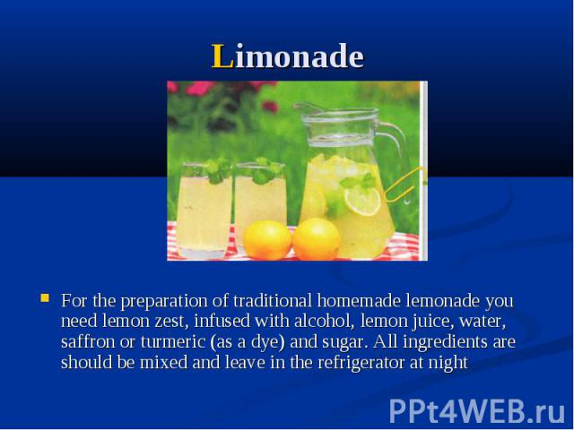 Limonade For the preparation of traditional homemade lemonade you need lemon zest, infused with alcohol, lemon juice, water, saffron or turmeric (as a dye) and sugar. All ingredients are should be mixed and leave in the refrigerator at night