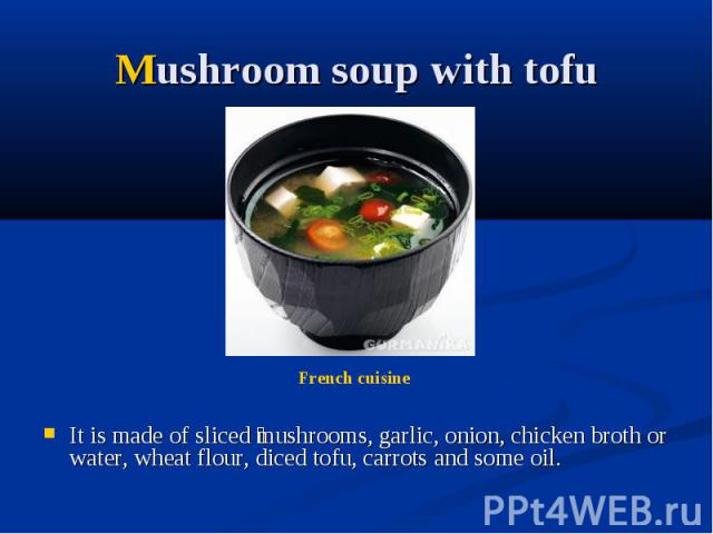 Mushroom soup with tofu It is made of sliced mushrooms, garlic, onion, chicken broth or water, wheat flour, diced tofu, carrots and some oil.