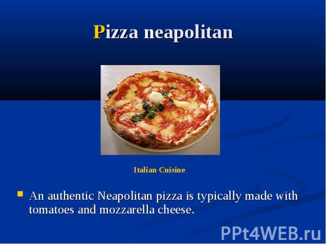 Pizza neapolitan An authentic Neapolitan pizza is typically made with tomatoes and mozzarella cheese.
