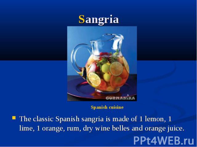 Sangria The classic Spanish sangria is made of 1 lemon, 1 lime, 1 orange, rum, dry wine belles and orange juice.