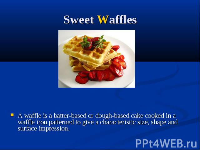 Sweet Waffles A waffle is a batter-based or dough-based cake cooked in a waffle iron patterned to give a characteristic size, shape and surface impression.