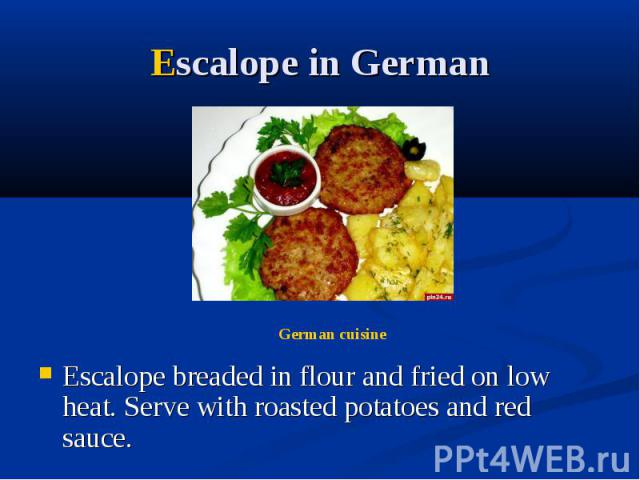 Escalope in German Escalope breaded in flour and fried on low heat. Serve with roasted potatoes and red sauce.