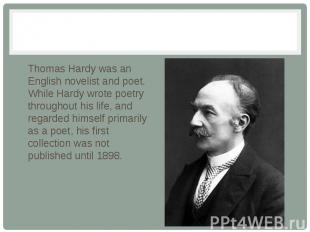 Thomas Hardy was an English novelist and poet. While Hardy wrote poetry througho