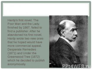 Hardy's first novel, The Poor Man and the Lady, finished by 1867, failed to find