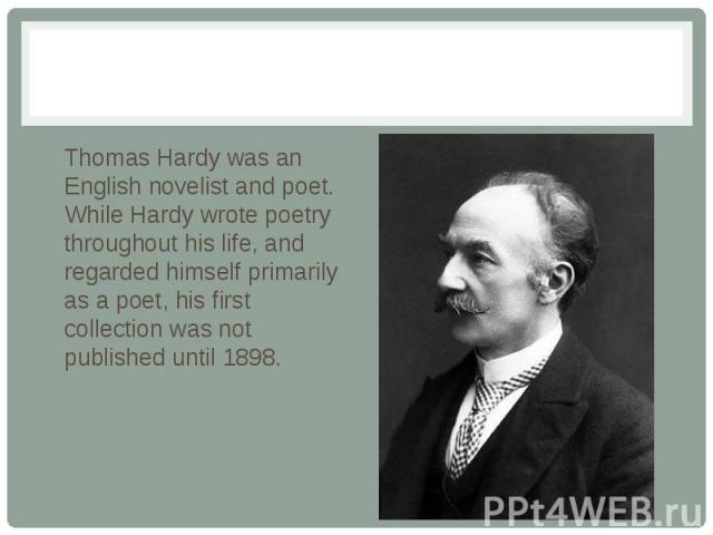 Thomas Hardy was an English novelist and poet. While Hardy wrote poetry throughout his life, and regarded himself primarily as a poet, his first collection was not published until 1898.