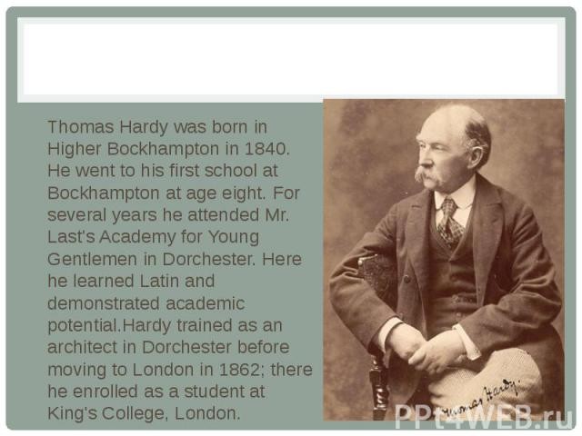 Thomas Hardy was born in Higher Bockhampton in 1840. Нe went to his first school at Bockhampton at age eight. For several years he attended Mr. Last's Academy for Young Gentlemen in Dorchester. Here he learned Latin and demonstrated academic potenti…