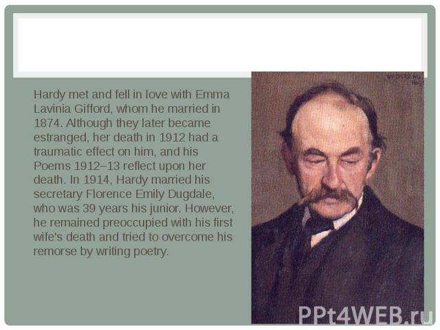 Hardy met and fell in love with Emma Lavinia Gifford, whom he married in 1874. Although they later became estranged, her death in 1912 had a traumatic effect on him, and his Poems 1912–13 reflect upon her death. In 1914, Hardy married his secretary …