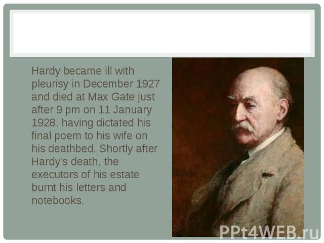 Hardy became ill with pleurisy in December 1927 and died at Max Gate just after 9 pm on 11 January 1928, having dictated his final poem to his wife on his deathbed. Shortly after Hardy's death, the executors of his estate burnt his letters and notebooks.