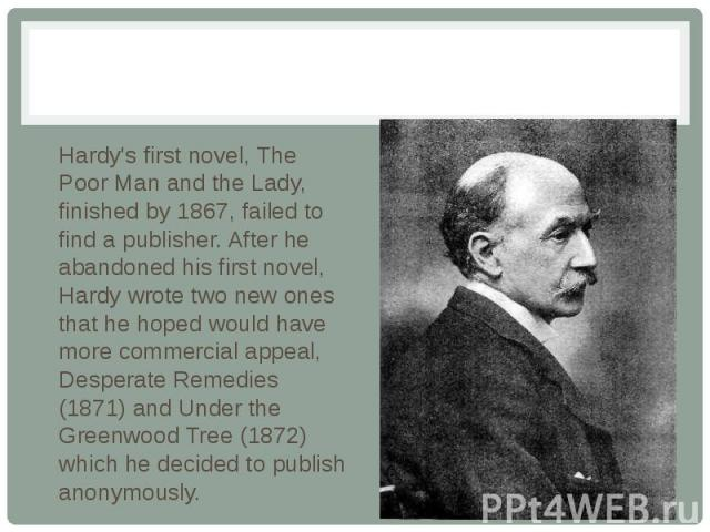 Hardy's first novel, The Poor Man and the Lady, finished by 1867, failed to find a publisher. After he abandoned his first novel, Hardy wrote two new ones that he hoped would have more commercial appeal, Desperate Remedies (1871) and Under the Green…