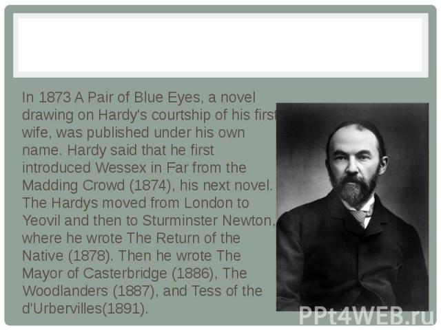 In 1873 A Pair of Blue Eyes, a novel drawing on Hardy's courtship of his first wife, was published under his own name. Hardy said that he first introduced Wessex in Far from the Madding Crowd (1874), his next novel. The Hardys moved from London to Y…