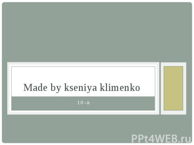 Made by kseniya klimenko 10-a