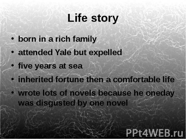 Life story born in a rich family attended Yale but expelled five years at sea inherited fortune then a comfortable life wrote lots of novels because he oneday was disgusted by one novel