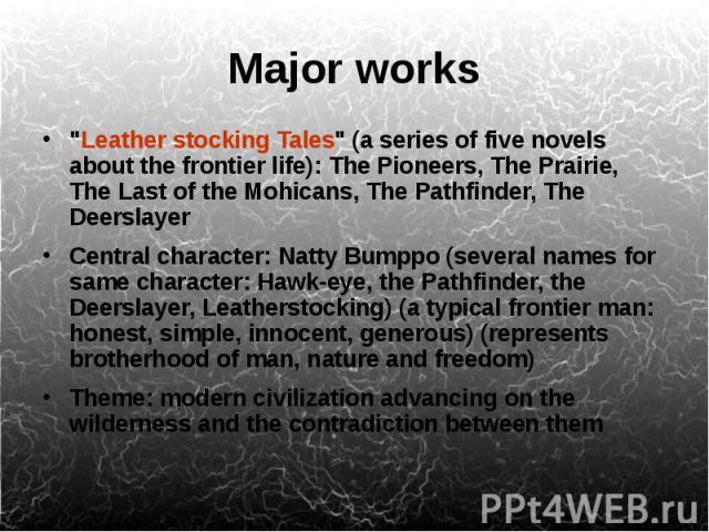 """Major works """"Leather stocking Tales"""" (a series of five novels about the frontier life): The Pioneers, The Prairie, The Last of the Mohicans, The Pathfinder, The Deerslayer Central character: Natty Bumppo (several names for same character: …"""
